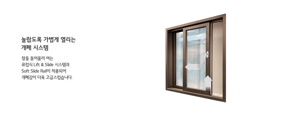 놀랍도록 가볍게 열리는 개폐 시스템 창을 들어올려 여는 유럽식 Lift & Slide 시스템과 Soft Slide Rail이 적용되어 개폐감이 더욱 고급스럽습니다.