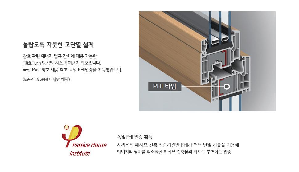 놀랍도록 따뜻한 고단열 설계 - 창호 관련 에너지 법규 강화에 대응 가능한 Tilt & 방식의 시스템 여닫이 창호입니다. 국산 PVC 창호 제품 최초 독일 PHI인증을 획득했습니다. (E9-PTT85 PHI 타입만 해당), 독일 PHI인증 획득 세계적인 패시브 건축 인증기관 PHI 첨단 단열 기술을 이용해 에너지의 낭비를 최소화한 패시브 건축물과 자재에 부여하는 인증