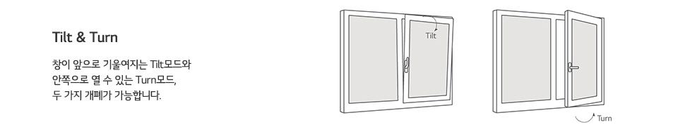 Tilt & Turn 창이 앞으로 기울여지는 Tit모드와 안쪽으로 열 수 있는 Turn 모드, 두 가지 개폐가 가능합니다.