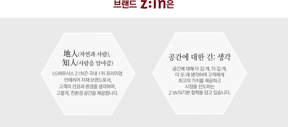 브랜드 Z:IN은 자연과 사람, 사람을 알아감. LG하우시스 Z:IN은 국내 1위 프리미엄 인테리어 자재 브랜드로서, 고객의 건강과 환경을 생각하며, 고품격, 친환경 공간을 제공합니다. 공간에 대한 긴:생각-공간에 대해 더 길:게, 더 깊:게, 더 오:래 생각하여 고객에게 최고의 가치를 제공하고 시장을 선도하는 Z:IN의기본 철학을 담고 있습니다.