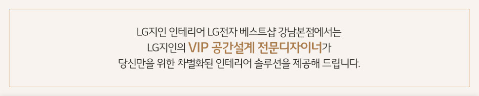 LG지인 인테리어 LG전자 베스트샵 강남본점에서는 LG지인의 VIP 공간설계 전문디자이너가 당신만을 위한 차별화된 인테리어 솔루션을 제공해 드립니다.
