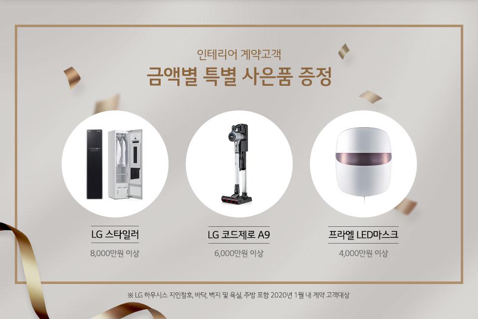 인테리어 계약고객 금액별 특별 사은품 증정 LG 스타일러(8,000만원 이상), LG 코드제로 A9(6,000만원 이상), 프라엘 LED마스크(4,000만원 이상) ※ LG 하우시스 지인창호, 바닥, 벽지 및 욕실, 주방 포함 2020년 1월 내 계약 고객대상